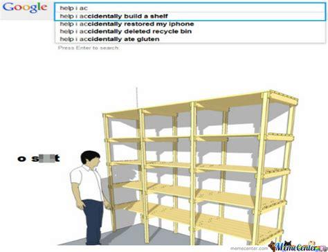 Help, I Accidentally Built A Shelf By Averythompson Meme