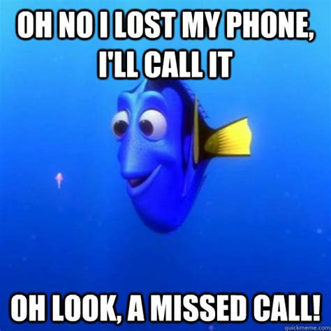 Lost Phone Meme - oh no i lost my phone i ll call it oh look a missed call dory quickmeme