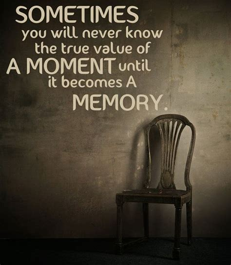sometimes you will never the value of a moment until it becomes a memory
