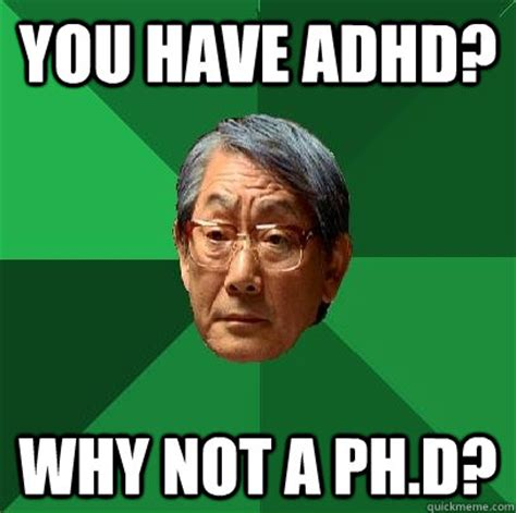 Adhd Memes - you have adhd why not a ph d high expectations asian father quickmeme