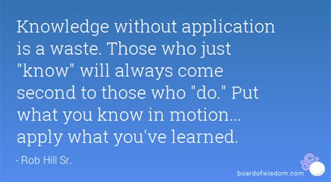 Knowledge Without Application Is A Waste. Those Who Just