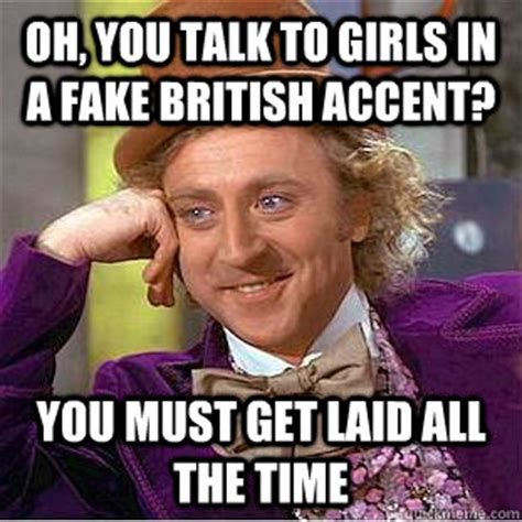 Accent Meme - oh you talk to girls in a fake british accent you must get laid all the time condescending