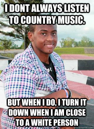 Country Music Memes - i dont always listen to country music but when i do i turn it down when i am close to a white