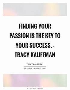 Finding your passion is the key to your success. - Tracy ...