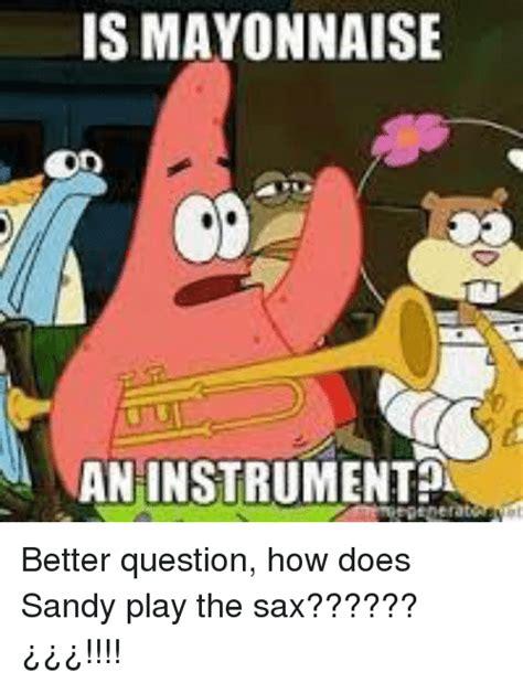Mayonnaise Meme - is mayonnaise an instrument spongebob meme on sizzle
