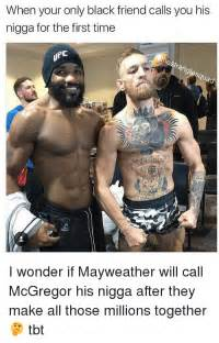Mayweather Mcgregor Memes - when your only black friend calls you his nigga for the first time i wonder if mayweather will