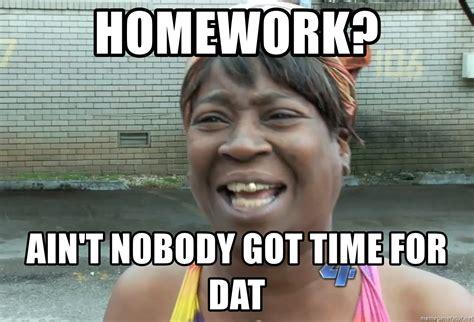 Aint Nobody Got Time For That Meme - homework ain t nobody got time for dat ain t nobody got time fot dat meme generator