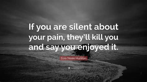 "Zora Neale Hurston Quote ""if You Are Silent About Your Pain, They'll Kill You And Say You"