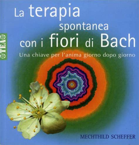 libri sui fiori di bach la terapia spontanea con i fiori di bach libro di