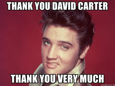 Thank You Very Much Meme - thank you david carter thank you very much elvis looking meme generator