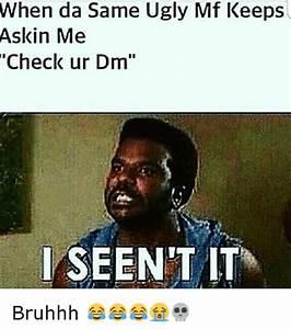 When Da Same Ugly Mf Keeps Askin Me Check Ur Dm I SEEN IT ...