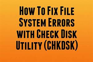 Fix File System Errors with Check Disk Utility(CHKDSK ...