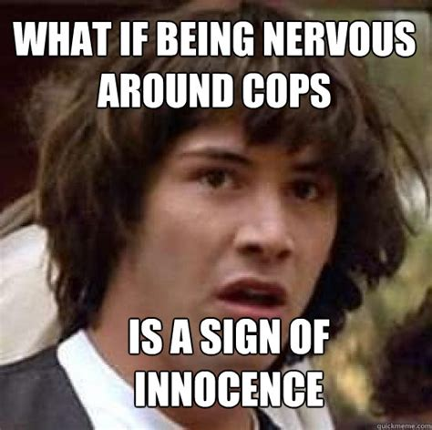 Nervous Meme - what if being nervous around cops is a sign of innocence conspiracy keanu