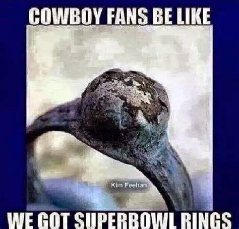 Cowboys Fans Be Like Meme - 22 meme internet cowboys fans be like we got superbowl rings