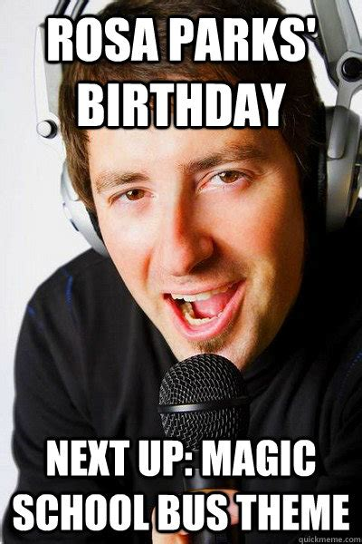 Inappropriate Birthday Memes - rosa parks birthday next up magic school bus theme inappropriate radio dj quickmeme