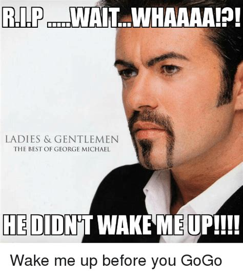 George Michael Memes - 25 best memes about wake me up before you go go wake me up before you go go memes