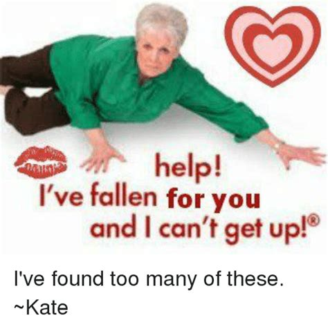 Help I Ve Fallen And I Cant Get Up Meme - help i ve fallen for you and i can t get up i ve found too many of these kate meme on me me