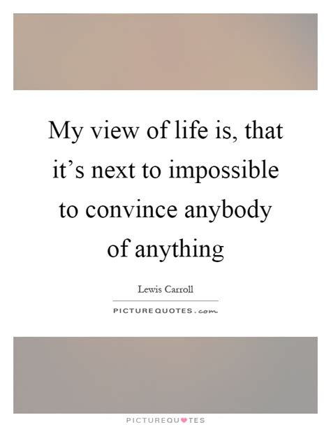 My View Of Life Is, That It's Next To Impossible To