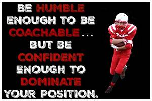 Be humble enough to be coachable but be confident enough ...