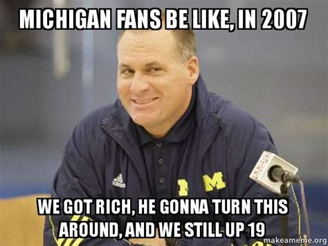 Michigan Fan Meme - michigan fans be like in 2007 we got rich he gonna turn this around and we still up 19 make