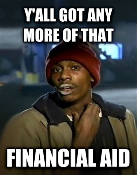 Financial Aid Meme - livememe com dave chappelle y all got any more