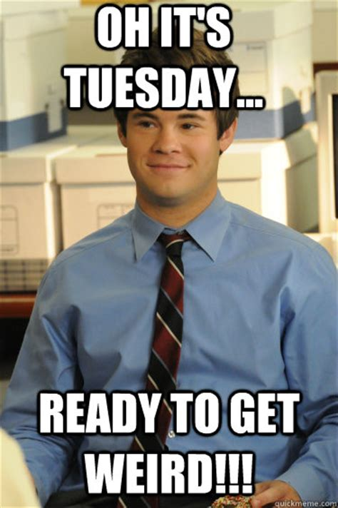 Tuesday Memes Funny - oh it s tuesday ready to get weird adam workaholics quickmeme