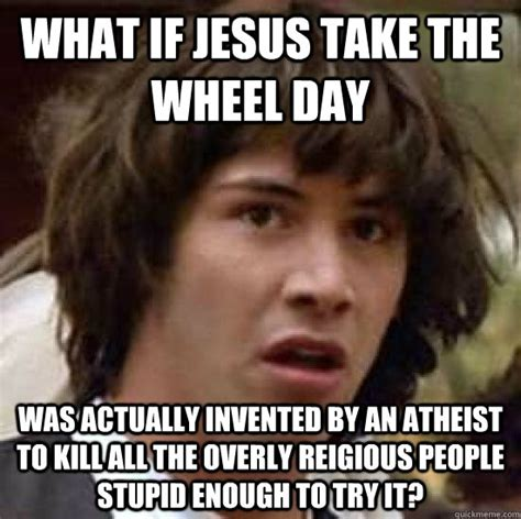 Jesus Take The Wheel Meme - what if jesus take the wheel day was actually invented by