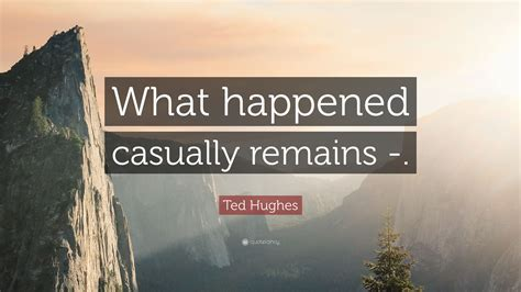 """Reading 38 ted hughes famous quotes. Ted Hughes Quote: """"What happened casually remains -."""" (7 wallpapers) - Quotefancy"""