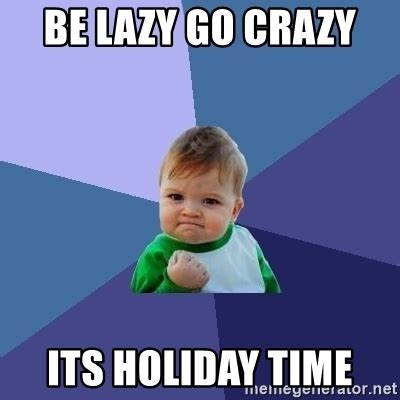 Holiday Meme - be lazy go crazy its holiday time success kid meme generator