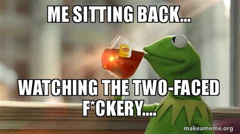 Two Faced Meme - me sitting back watching the two faced f ckery kermit drinking tea make a meme