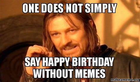 One Does Not Simply Meme Picture - one does not simply say happy birthday without memes one does not simply make a meme