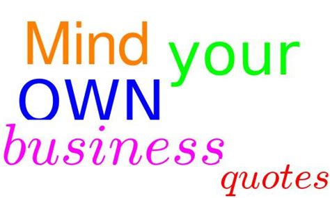 Mind Your Business Quotes 21 Mind Your Own Business Quotes And Sayings