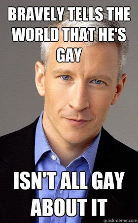 Gay Guy Meme - bravely tells the world that he s gay isn t all gay about it good guy anderson cooper quickmeme