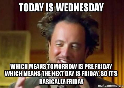 Wednesday Meme - today is wednesday which means tomorrow is pre friday which means wednesday memes