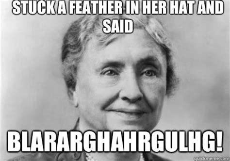 Helen Keller Memes - stuck a feather in her hat and said blararghahrgulhg going to hellen keller quickmeme