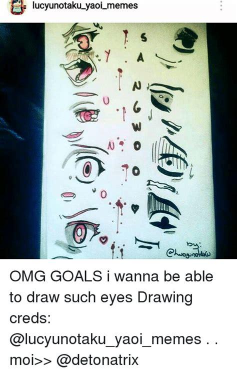 Yaoi Memes - lucyunotaku yaoi memes n omg goals i wanna be able to draw such eyes drawing creds moi gt gt meme