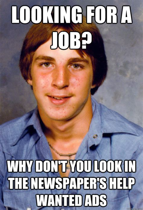 Looking Meme - looking for a job why don t you look in the newspaper s help wanted ads old economy steven
