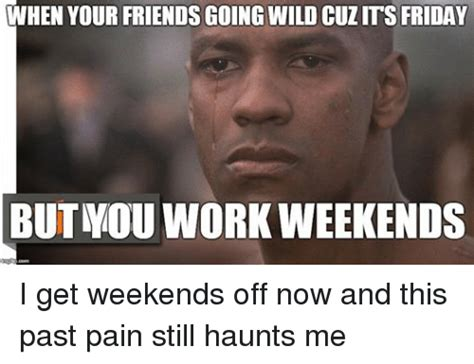 I Work Weekends Meme - when your friends going wild cuzms friday but mou work weekends i get weekends off now and this