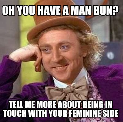 Man Bun Memes - meme creator oh you have a man bun tell me more about being in touch with your feminine side