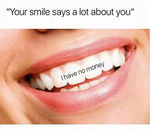 Your Smile Says a Lot About You I Have No Money   Money ...