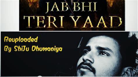 The duration of song is 03:45. REUPLOADED: Jab Bhi Teri Yaad By ShiJu Dhumaniya - YouTube