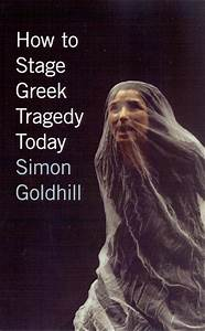 How To Stage Greek Tragedy Today  Goldhill