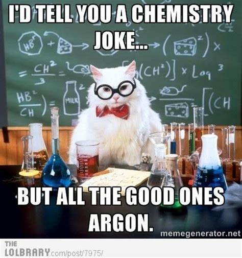Chemistry Jokes Meme - geek humor i d tell you a chemistry joke but all the good ones argon just try asbestos you