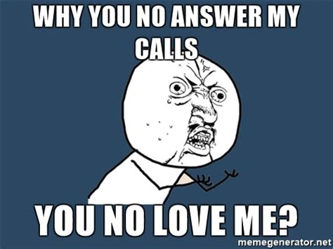 why you calling me on the phone why you no answer my calls you no me y u no meme