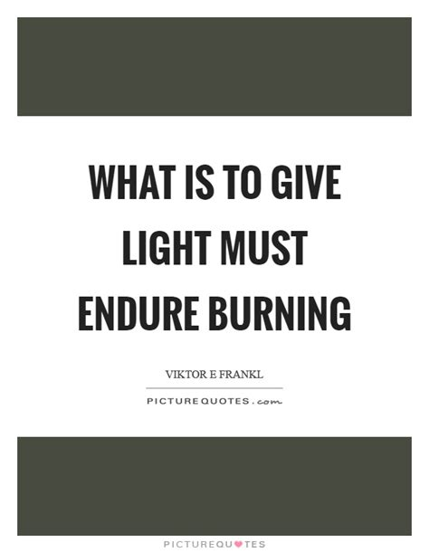 What Is To Give Light Must Endure Burning - what is to give light must endure burning picture quotes