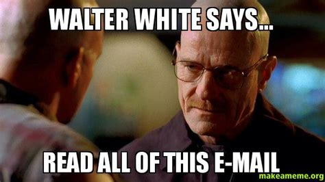 Walter White Meme - walter white says read all of this e mail breaking bad make a meme