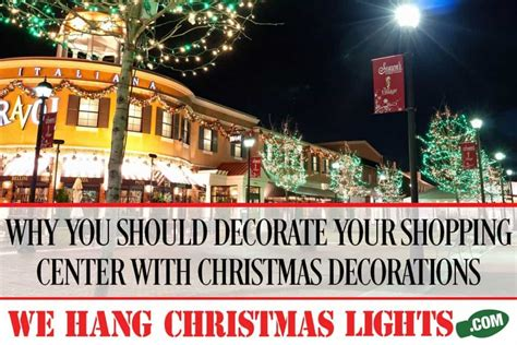 we hang christmas lights phoenix why you should decorate your shopping center with