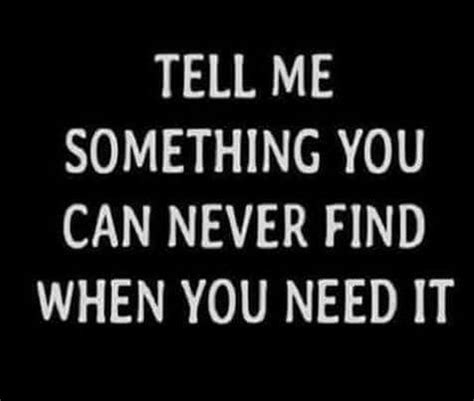 Tell me something you can never find when you need it ...