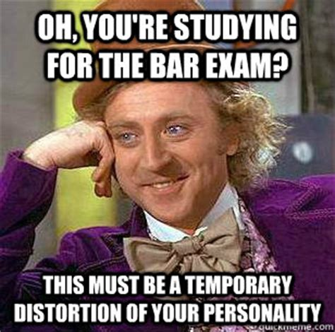 Bar Exam Meme - oh you re studying for the bar exam this must be a temporary distortion of your personality