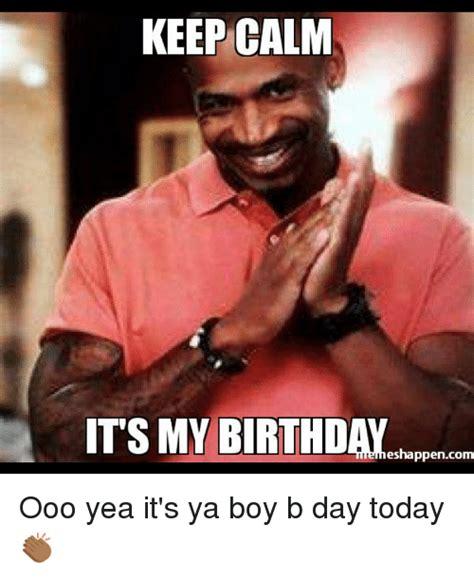 It S My Birthday Memes - keep calm its my birthday eshappencom ooo yea it s ya boy b day today birthday meme on sizzle
